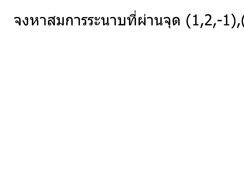 จงหาสมการระนาบที่ผ่านจุด (1,2,-1),(2,3,1) และ (3,-1,2)