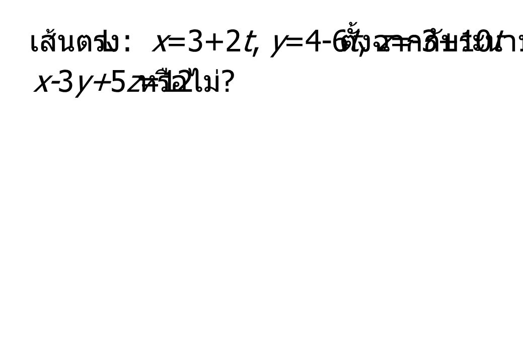 เส้นตรง L : x=3+2t, y=4-6t, z=-3+10t ตั้งฉากกับระนาบ x-3y+5z=12 หรือไม่
