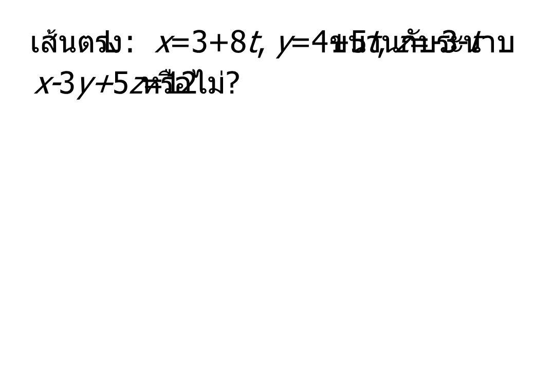 เส้นตรง L : x=3+8t, y=4+5t, z=-3-t ขนานกับระนาบ x-3y+5z=12 หรือไม่