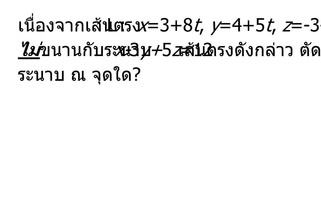 เนื่องจากเส้นตรง L : x=3+8t, y=4+5t, z=-3-t. ไม่ขนานกับระนาบ. x-3y+5z=12. เส้นตรงดังกล่าว ตัดกับ.