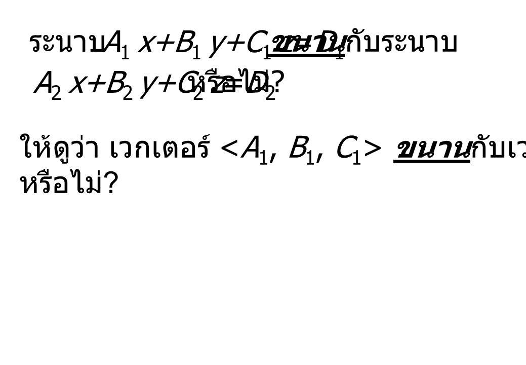 ระนาบ A1 x+B1 y+C1 z=D1. ขนานกับระนาบ. A2 x+B2 y+C2 z=D2. หรือไม่ ให้ดูว่า เวกเตอร์ <A1, B1, C1> ขนานกับเวกเตอร์ <A2, B2, C2>