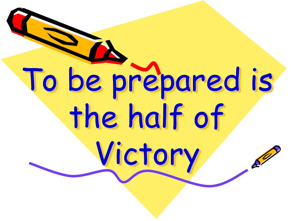 To be prepared is the half of Victory