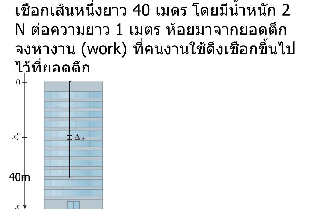 เชือกเส้นหนึ่งยาว 40 เมตร โดยมีน้ำหนัก 2 N ต่อความยาว 1 เมตร ห้อยมาจากยอดตึก จงหางาน (work) ที่คนงานใช้ดึงเชือกขึ้นไปไว้ที่ยอดตึก