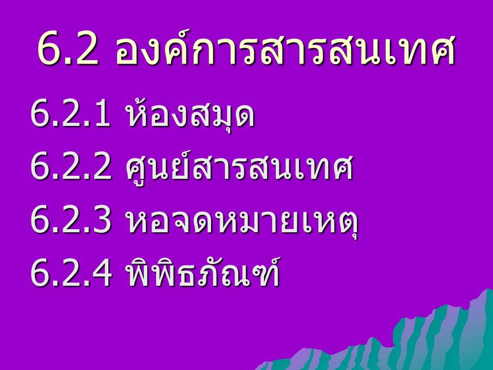 6.2 องค์การสารสนเทศ 6.2.1 ห้องสมุด 6.2.2 ศูนย์สารสนเทศ