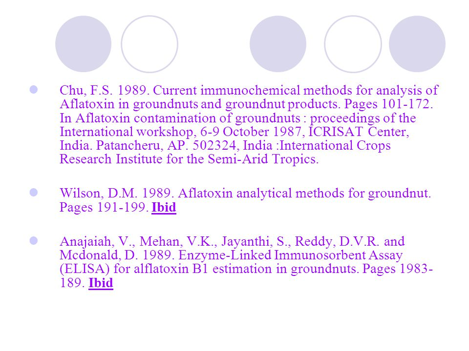 Chu, F.S. 1989. Current immunochemical methods for analysis of Aflatoxin in groundnuts and groundnut products. Pages 101-172. In Aflatoxin contamination of groundnuts : proceedings of the International workshop, 6-9 October 1987, ICRISAT Center, India. Patancheru, AP. 502324, India :International Crops Research Institute for the Semi-Arid Tropics.
