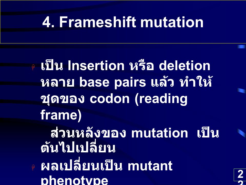 4. Frameshift mutation เป็น Insertion หรือ deletion หลาย base pairs แล้ว ทำให้ชุดของ codon (reading frame)