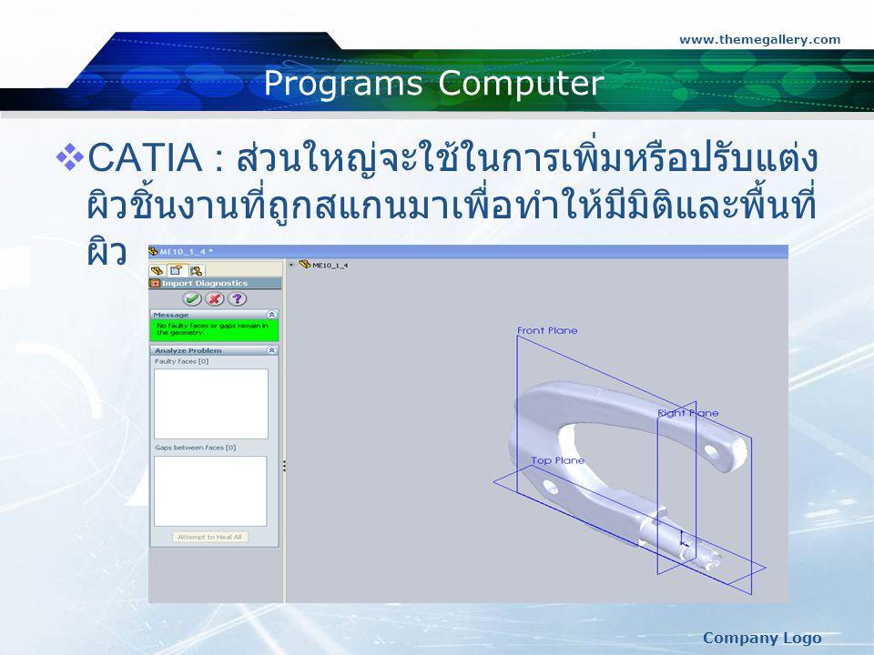 www.themegallery.com Programs Computer. CATIA : ส่วนใหญ่จะใช้ในการเพิ่มหรือปรับแต่งผิวชิ้นงานที่ถูกสแกนมาเพื่อทำให้มีมิติและพื้นที่ผิว.