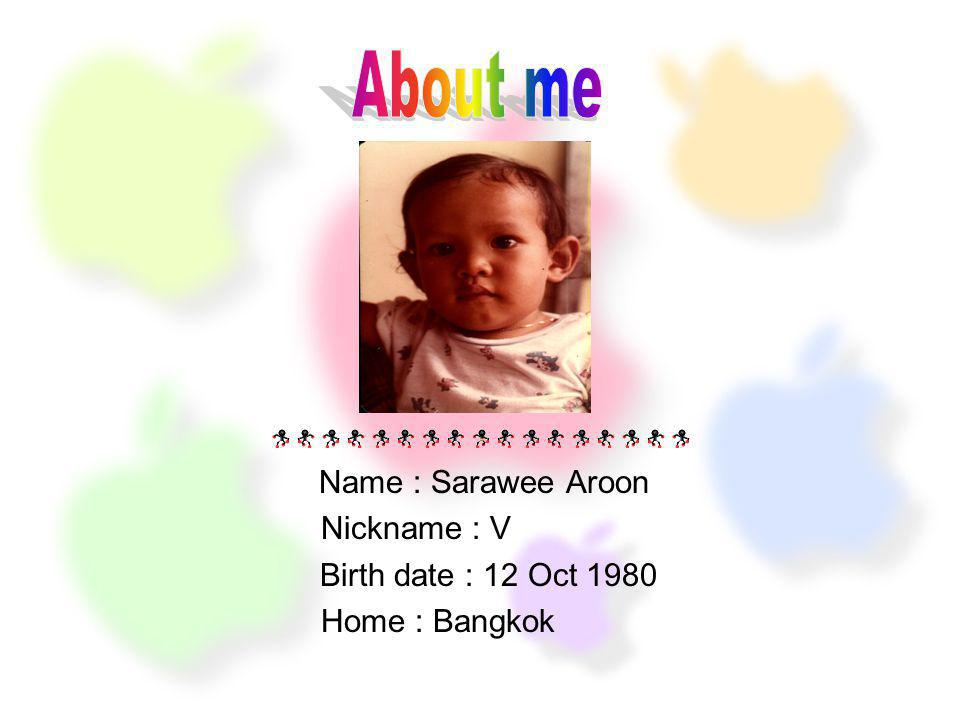 About me Name : Sarawee Aroon Nickname : V Birth date : 12 Oct 1980