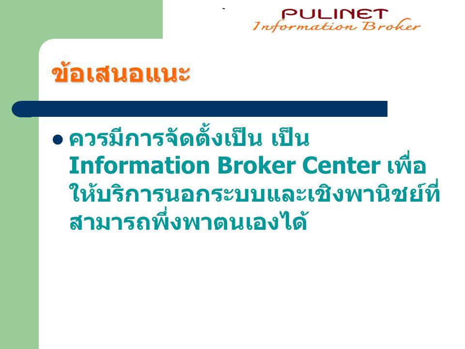 ข้อเสนอแนะ ควรมีการจัดตั้งเป็น เป็น Information Broker Center เพื่อให้บริการนอกระบบและเชิงพานิชย์ที่สามารถพึ่งพาตนเองได้