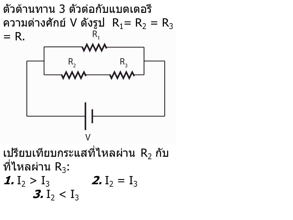 ตัวต้านทาน 3 ตัวต่อกับแบตเตอรีความต่างศักย์ V ดังรูป R1= R2 = R3 = R.