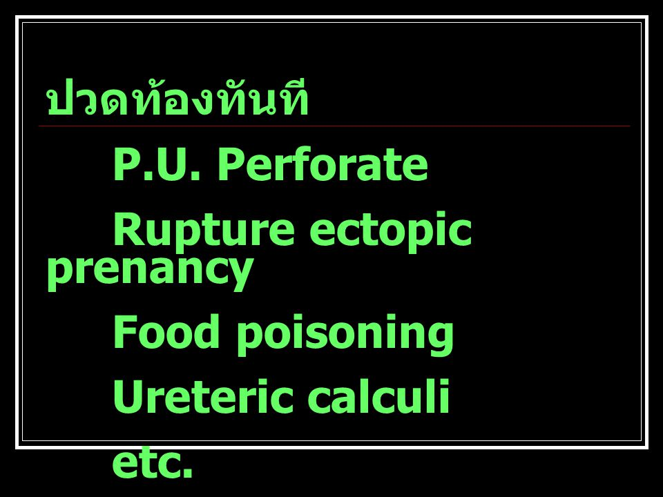 ปวดท้องทันที P.U. Perforate Rupture ectopic prenancy Food poisoning Ureteric calculi etc.