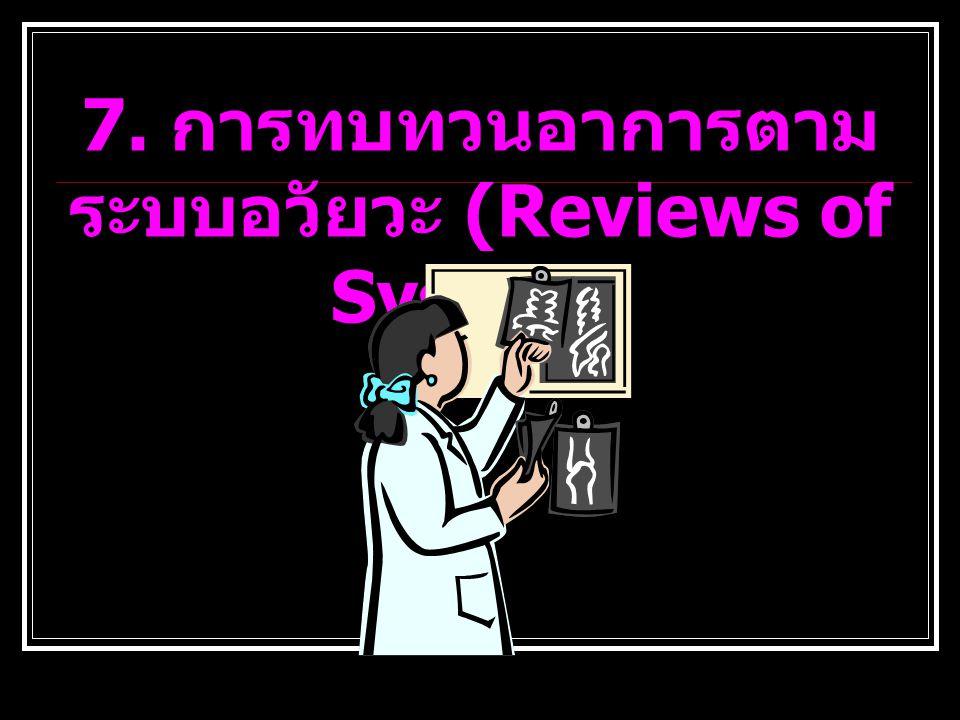 7. การทบทวนอาการตามระบบอวัยวะ (Reviews of System)