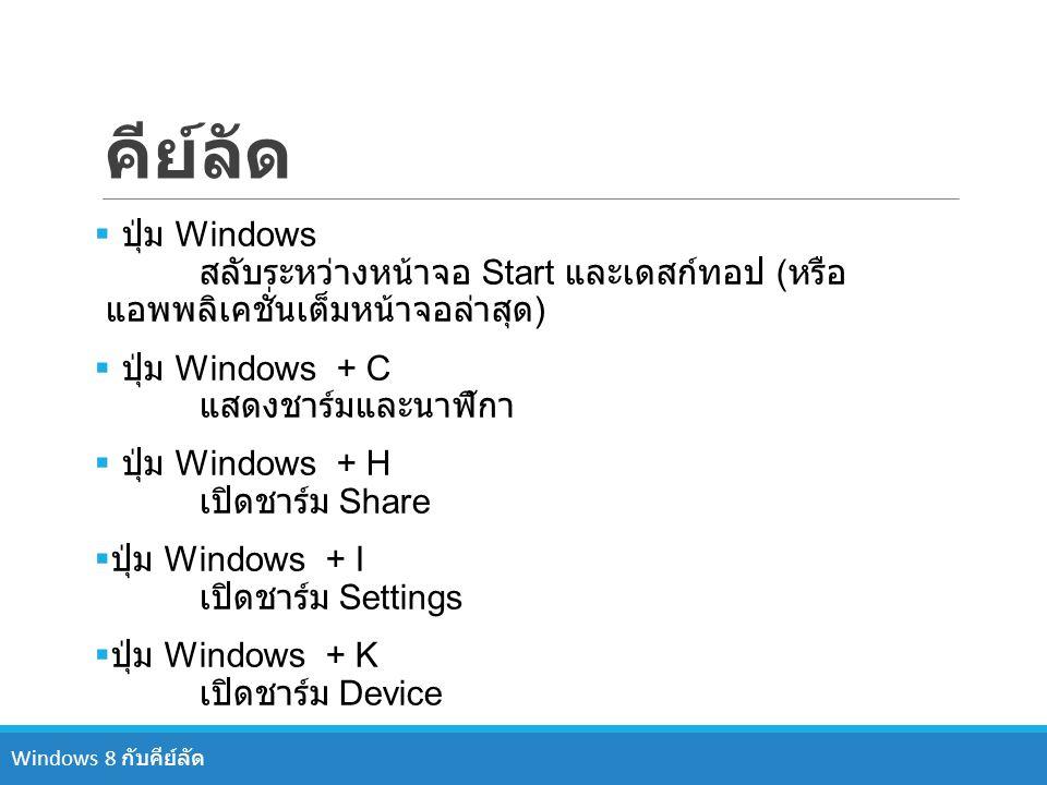 คีย์ลัด ปุ่ม Windows สลับระหว่างหน้าจอ Start และเดสก์ทอป (หรือแอพพลิเคชั่นเต็มหน้าจอล่าสุด) ปุ่ม Windows + C แสดงชาร์มและนาฬิกา.