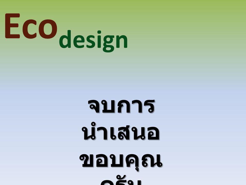 Ecodesign จบการนำเสนอ ขอบคุณครับ