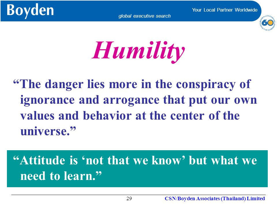 Humility The danger lies more in the conspiracy of ignorance and arrogance that put our own values and behavior at the center of the universe.