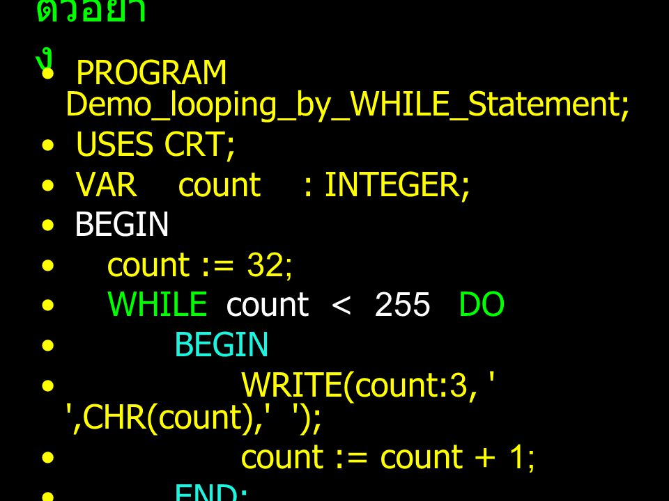 ตัวอย่าง PROGRAM Demo_looping_by_WHILE_Statement; USES CRT;