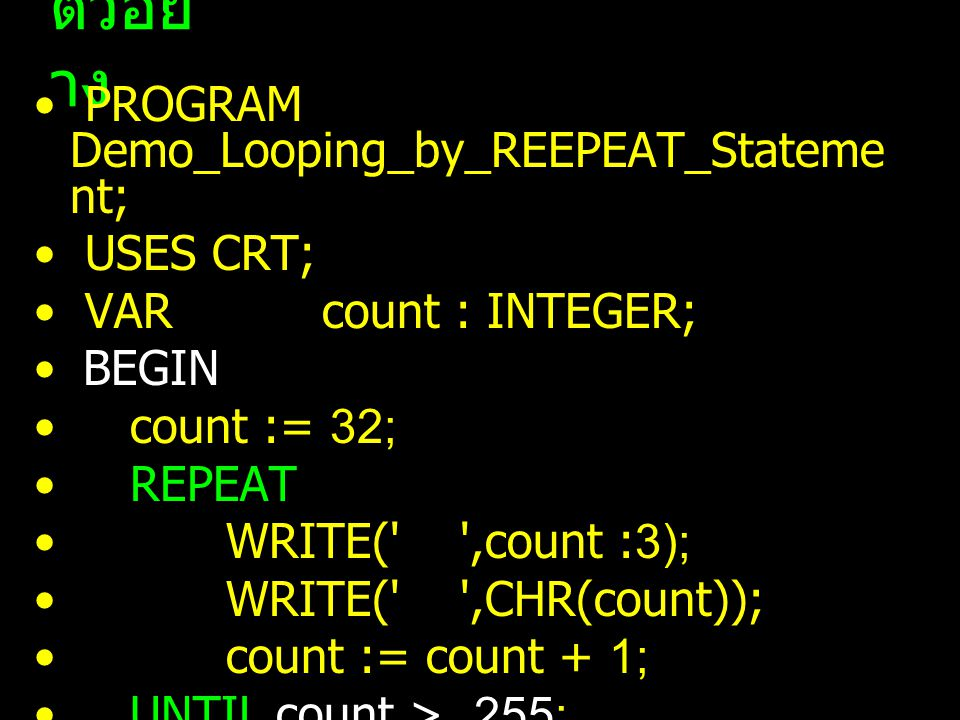 ตัวอย่าง PROGRAM Demo_Looping_by_REEPEAT_Statement; USES CRT;