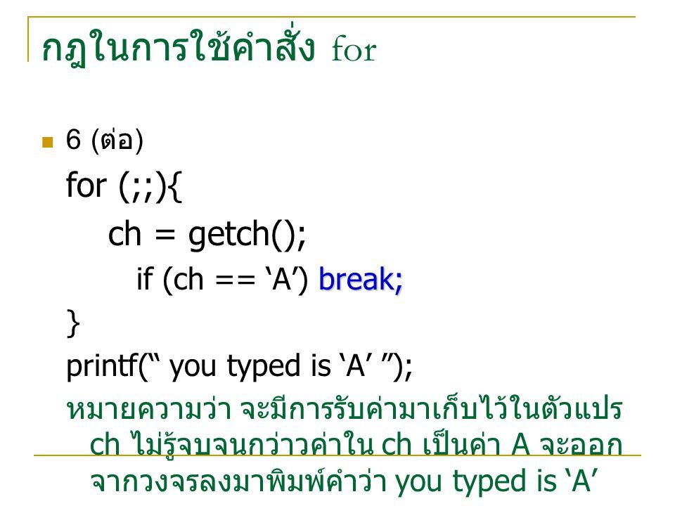 กฎในการใช้คำสั่ง for for (;;){ ch = getch(); if (ch == 'A') break; }