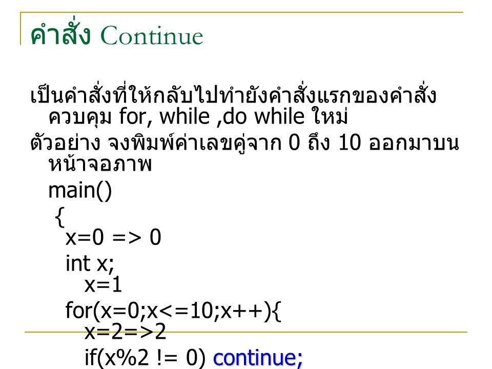 คำสั่ง Continue เป็นคำสั่งที่ให้กลับไปทำยังคำสั่งแรกของคำสั่งควบคุม for, while ,do while ใหม่ ตัวอย่าง จงพิมพ์ค่าเลขคู่จาก 0 ถึง 10 ออกมาบนหน้าจอภาพ.