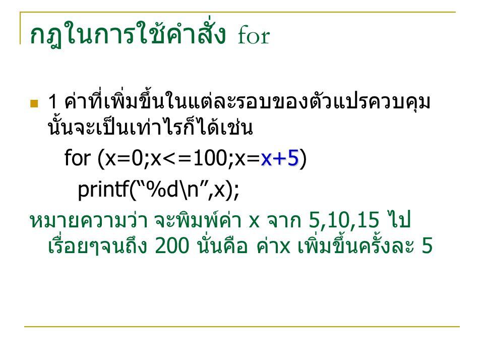 กฎในการใช้คำสั่ง for for (x=0;x<=100;x=x+5) printf( %d\n ,x);