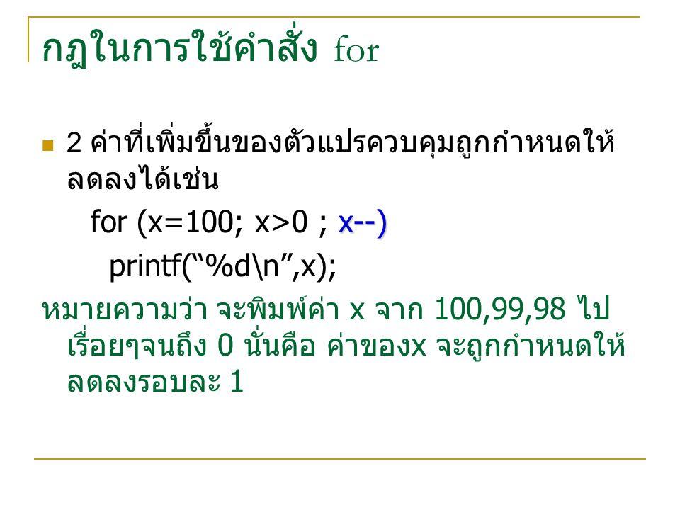 กฎในการใช้คำสั่ง for for (x=100; x>0 ; x--) printf( %d\n ,x);