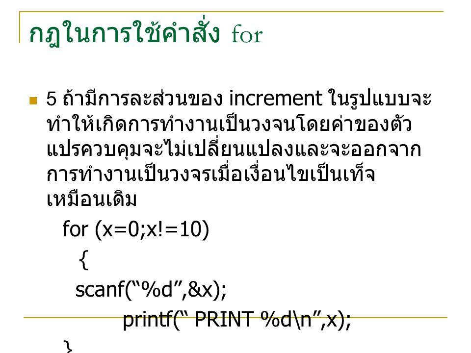 กฎในการใช้คำสั่ง for for (x=0;x!=10) { scanf( %d ,&x);