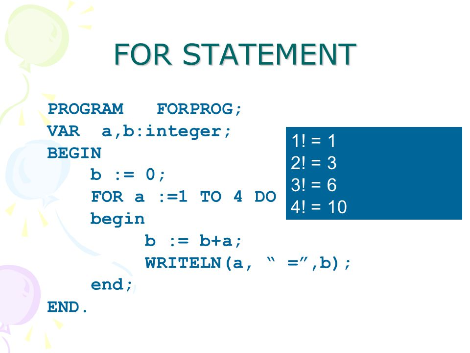 FOR STATEMENT PROGRAM FORPROG; VAR a,b:integer; BEGIN b := 0; 1! = 1