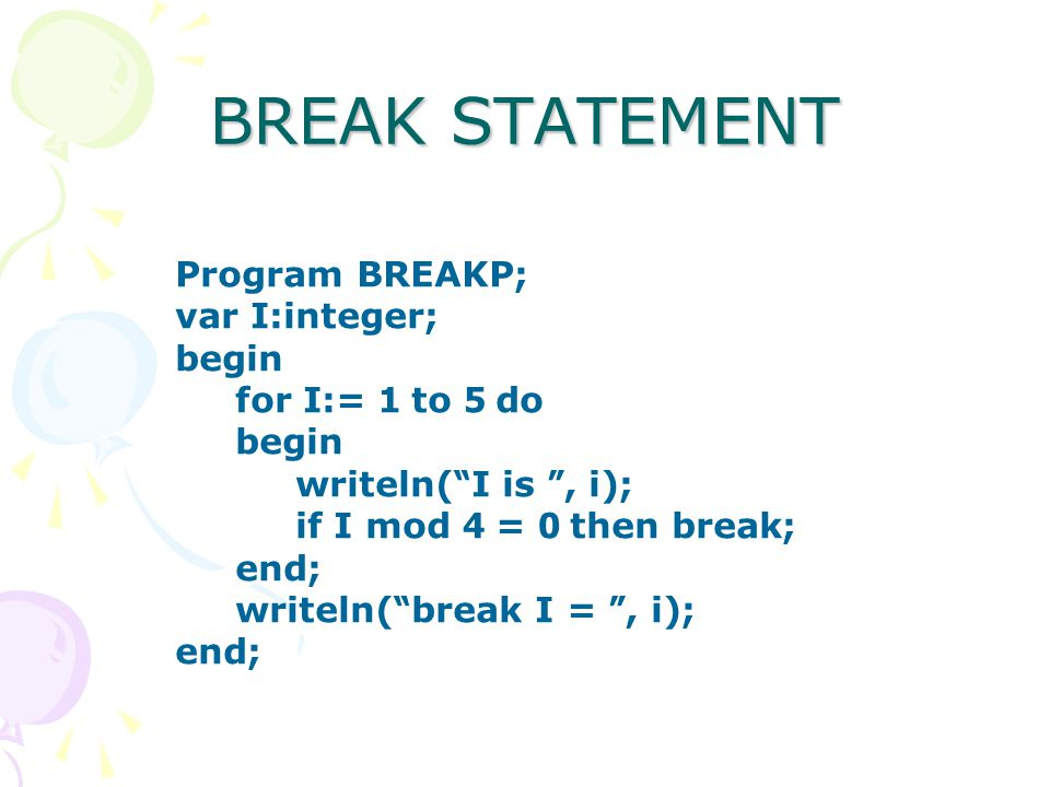 BREAK STATEMENT Program BREAKP; var I:integer; begin for I:= 1 to 5 do