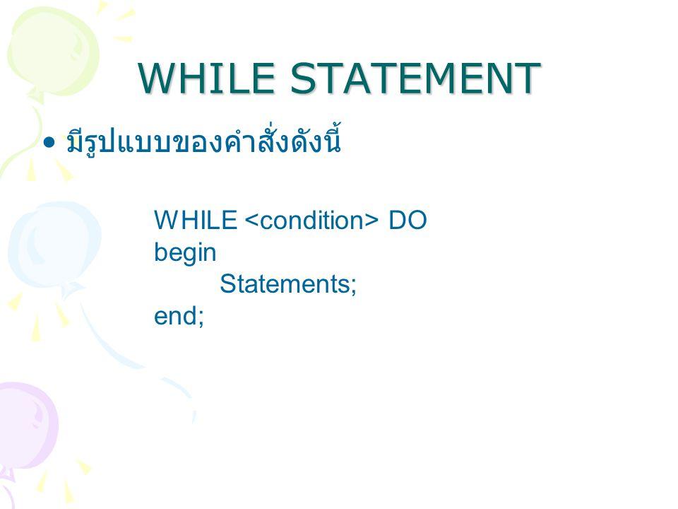 WHILE STATEMENT มีรูปแบบของคำสั่งดังนี้ WHILE <condition> DO