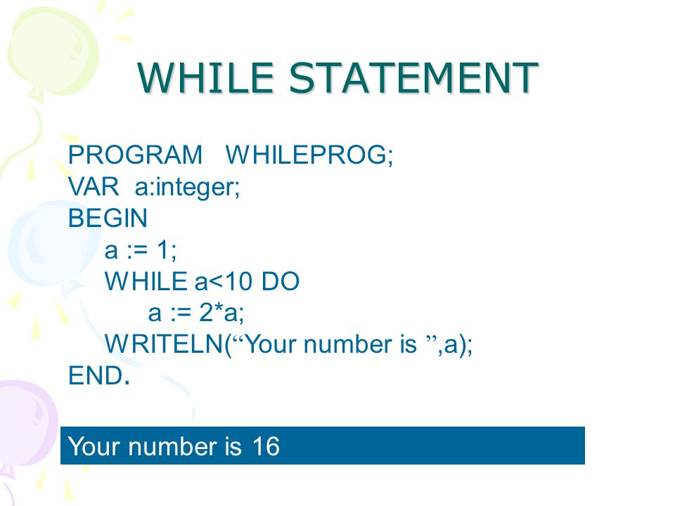 WHILE STATEMENT PROGRAM WHILEPROG; VAR a:integer; BEGIN a := 1;