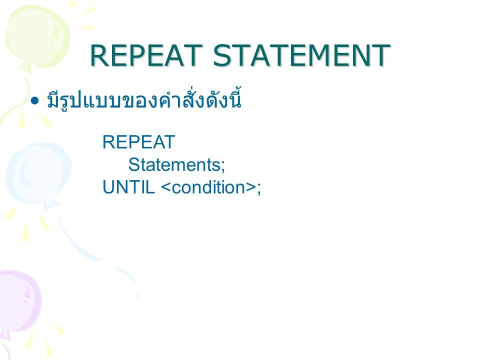 REPEAT STATEMENT มีรูปแบบของคำสั่งดังนี้ REPEAT Statements;