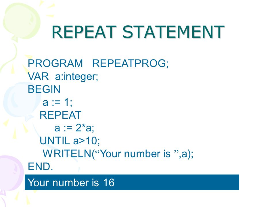 REPEAT STATEMENT PROGRAM REPEATPROG; VAR a:integer; BEGIN a := 1;