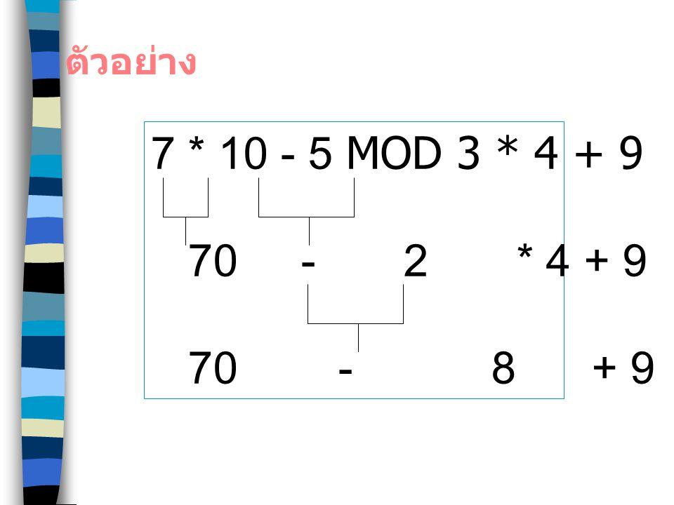 ตัวอย่าง 7 * 10 - 5 MOD 3 * 4 + 9. 70 - 2 * 4 + 9.