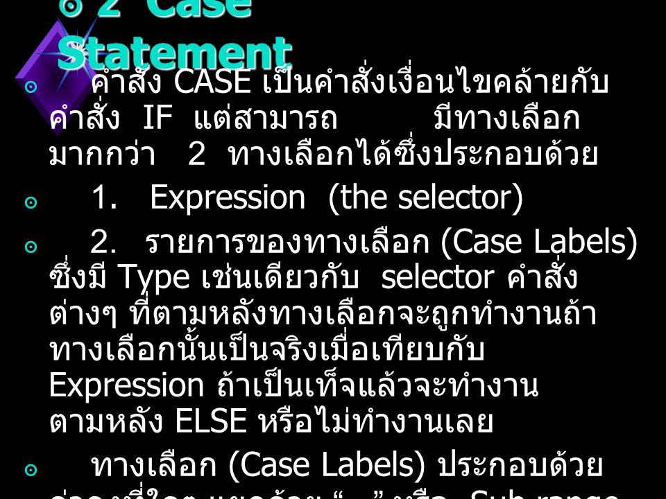 2 Case Statement คำสั่ง CASE เป็นคำสั่งเงื่อนไขคล้ายกับคำสั่ง IF แต่สามารถ มีทางเลือกมากกว่า 2 ทางเลือกได้ซึ่งประกอบด้วย.