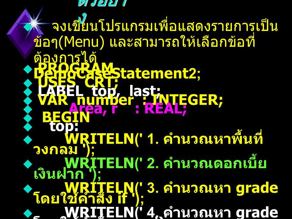 ตัวอย่าง จงเขียนโปรแกรมเพื่อแสดงรายการเป็นข้อๆ(Menu) และสามารถให้เลือกข้อที่ต้องการได้ PROGRAM DemoCaseStatement2;