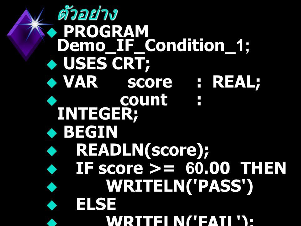 ตัวอย่าง PROGRAM Demo_IF_Condition_1; USES CRT; VAR score : REAL;