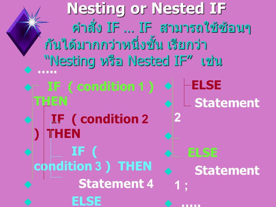 Nesting or Nested IF คำสั่ง IF … IF สามารถใช้ซ้อนๆกันได้มากกว่าหนึ่งชั้น เรียกว่า Nesting หรือ Nested IF เช่น