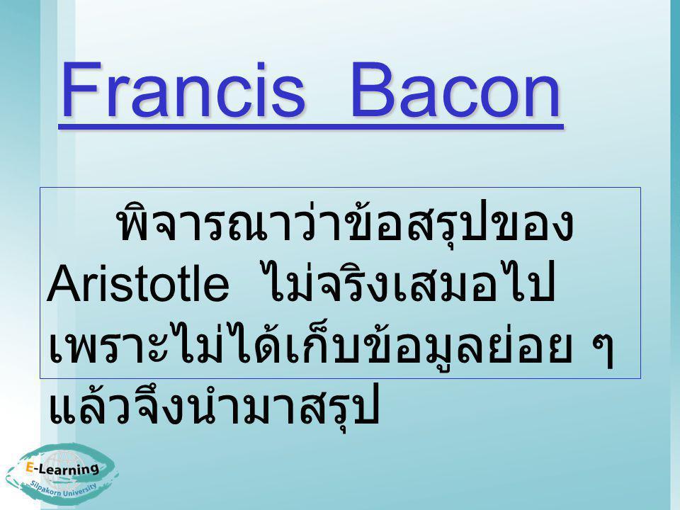 Francis Bacon พิจารณาว่าข้อสรุปของ Aristotle ไม่จริงเสมอไป เพราะไม่ได้เก็บข้อมูลย่อย ๆ แล้วจึงนำมาสรุป.