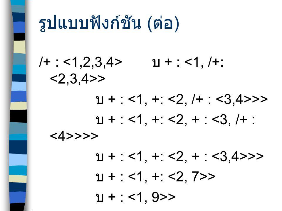 รูปแบบฟังก์ชัน (ต่อ) /+ : <1,2,3,4> บ + : <1, /+: <2,3,4>> บ + : <1, +: <2, /+ : <3,4>>> บ + : <1, +: <2, + : <3, /+ : <4>>>>