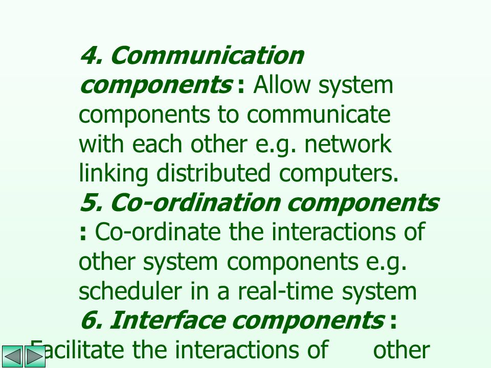 4. Communication components : Allow system components to communicate with each other e.g. network linking distributed computers.