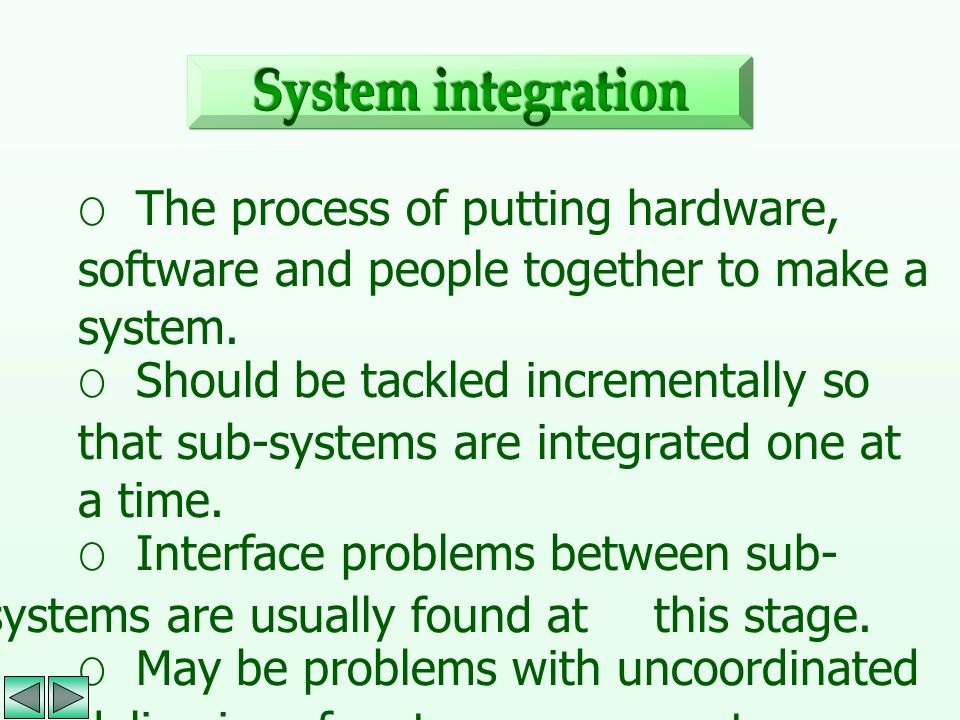 System integration O The process of putting hardware, software and people together to make a system.
