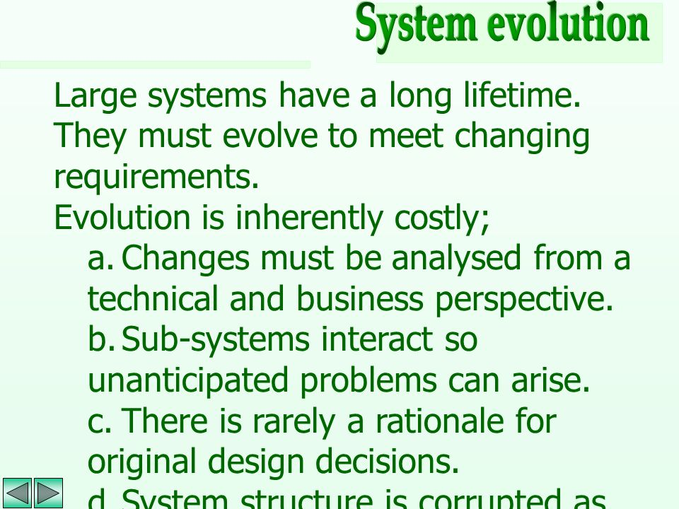 System evolution Large systems have a long lifetime. They must evolve to meet changing requirements.
