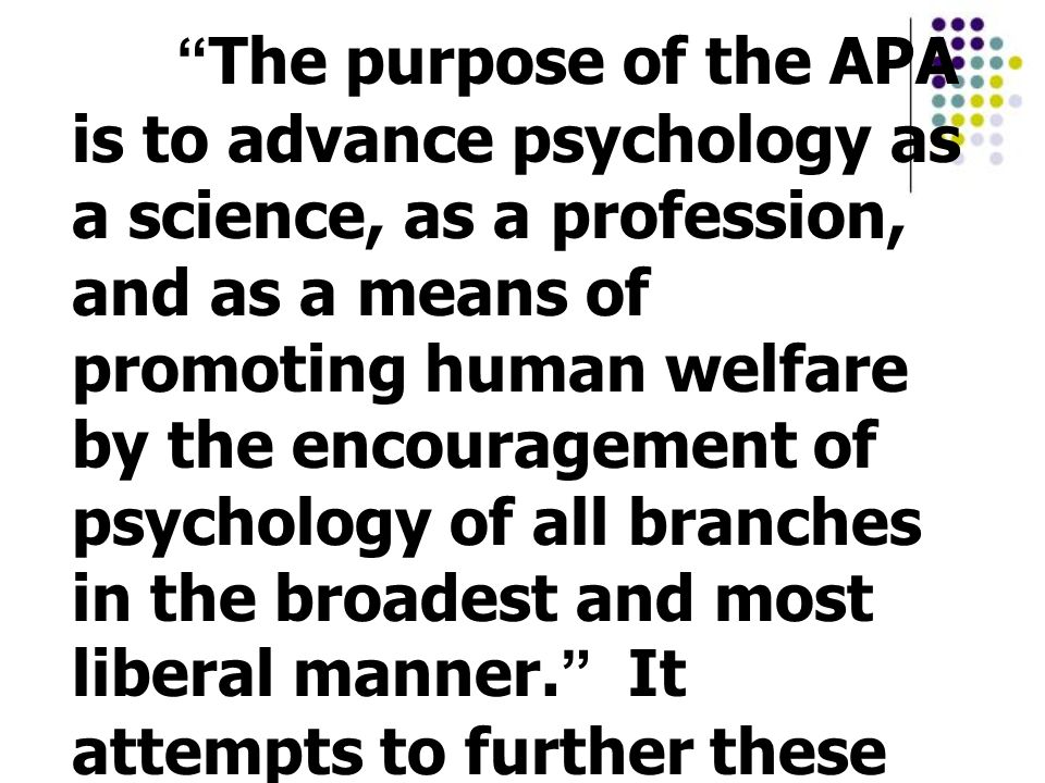 The purpose of the APA is to advance psychology as a science, as a profession, and as a means of promoting human welfare by the encouragement of psychology of all branches in the broadest and most liberal manner. It attempts to further these objectives by holding annual meetings, publishing psychological journals, and working toward improve standards for psychological training and service.