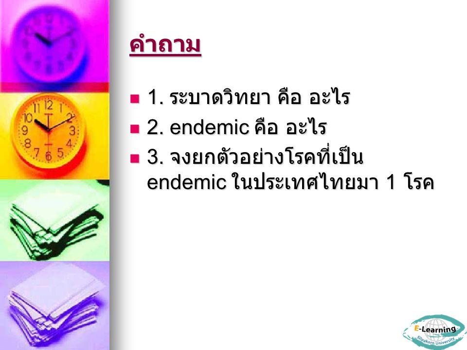คำถาม 1. ระบาดวิทยา คือ อะไร 2. endemic คือ อะไร