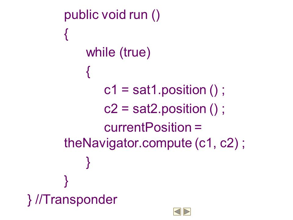 public void run () { while (true) c1 = sat1.position () ; c2 = sat2.position () ; currentPosition = theNavigator.compute (c1, c2) ;