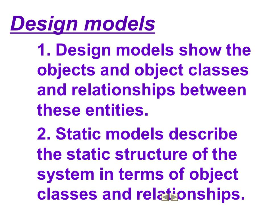 Design models 1. Design models show the objects and object classes and relationships between these entities.