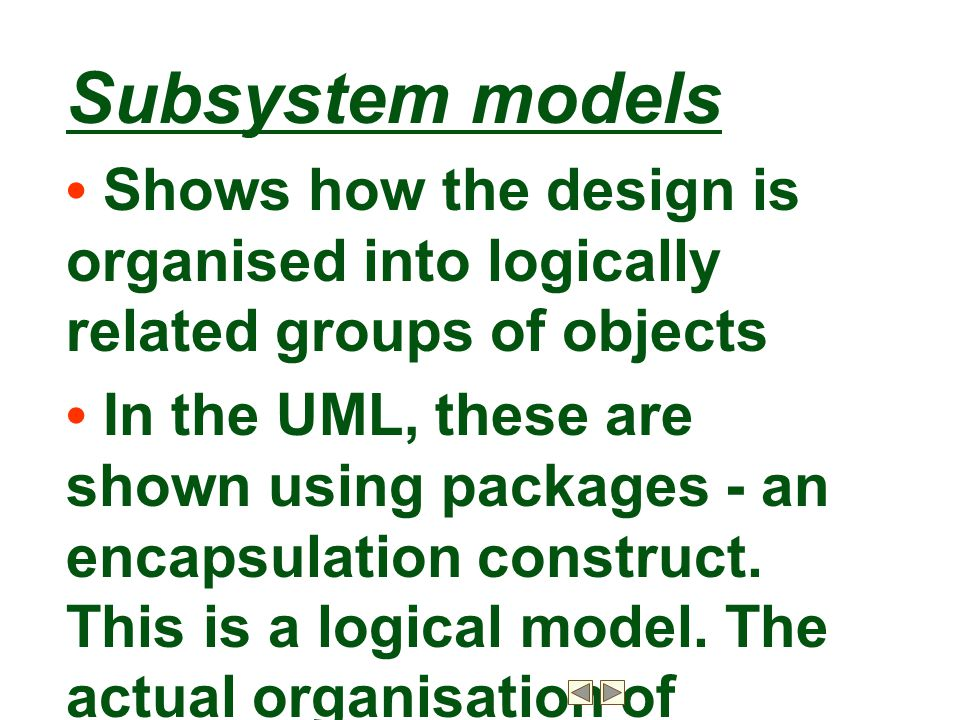Subsystem models • Shows how the design is organised into logically related groups of objects.