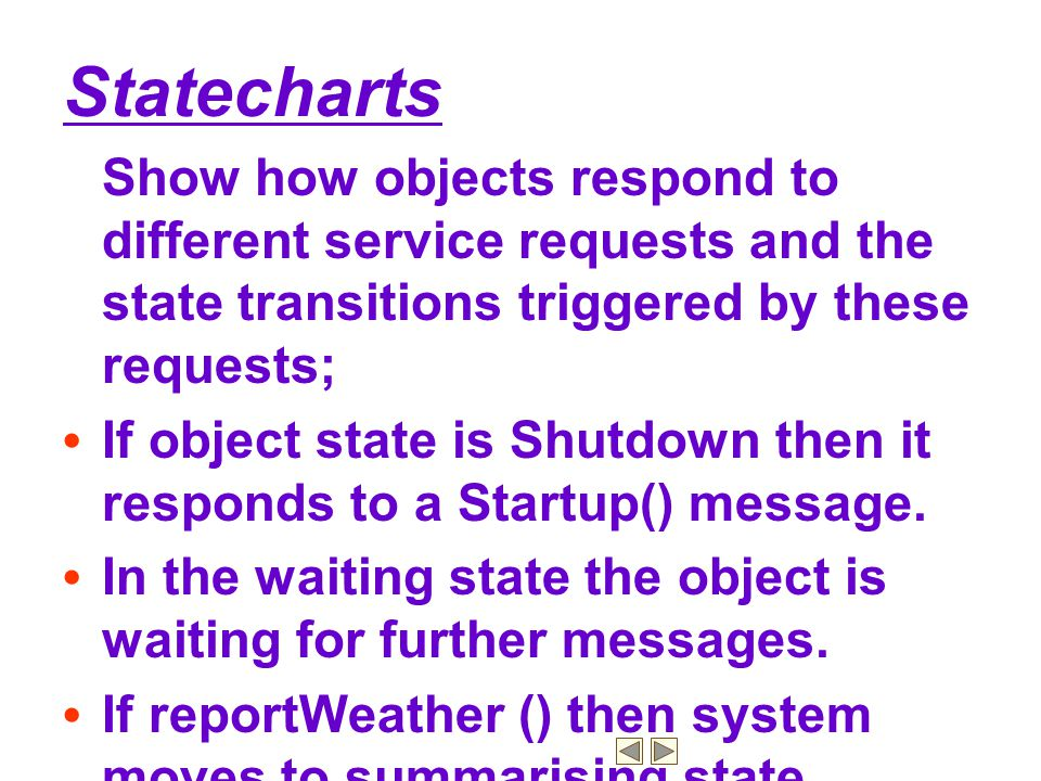 Statecharts Show how objects respond to different service requests and the state transitions triggered by these requests;