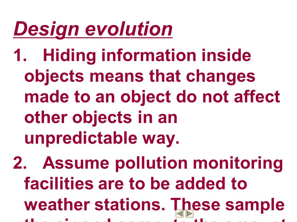 Design evolution 1. Hiding information inside objects means that changes made to an object do not affect other objects in an unpredictable way.