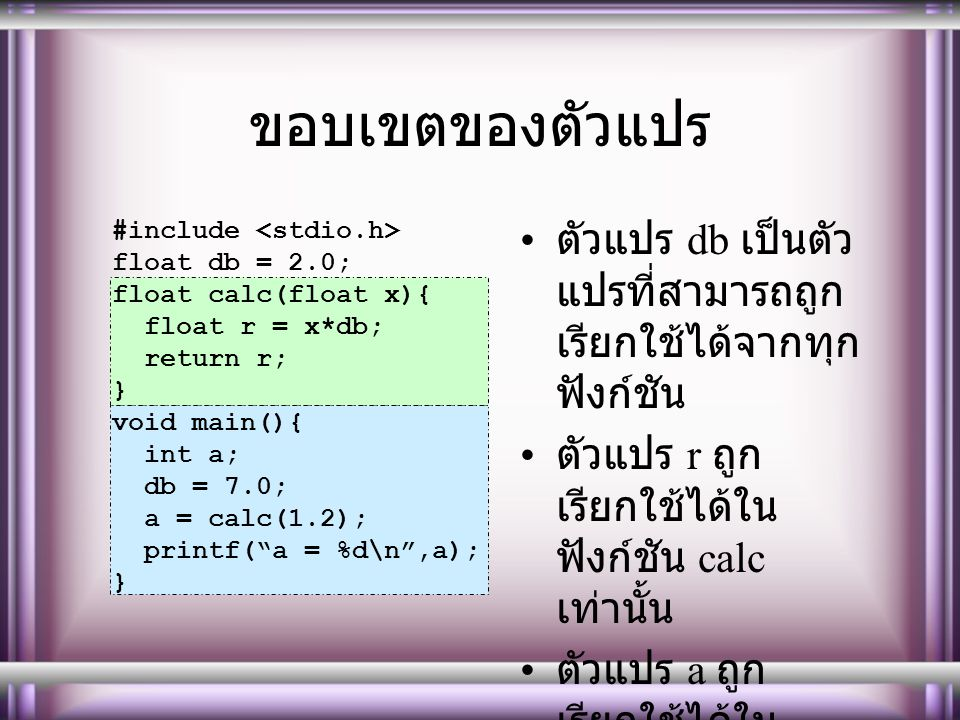 ขอบเขตของตัวแปร #include <stdio.h> float db = 2.0; float calc(float x){ float r = x*db; return r;